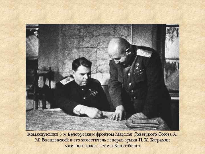 Командующий 3 -м Белорусским фронтом Маршал Советского Союза А. М. Василевский и его заместитель