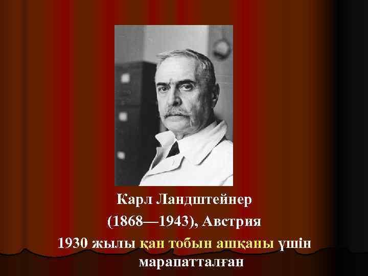 .   Карл Ландштейнер  (1868— 1943), Австрия 1930 жылы
