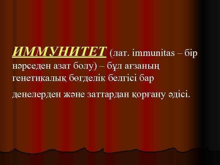 ИММУНИТЕТ (лат. immunitas – бір нәрседен азат болу) – бұл ағзаның генетикалық бөгделік белгісі
