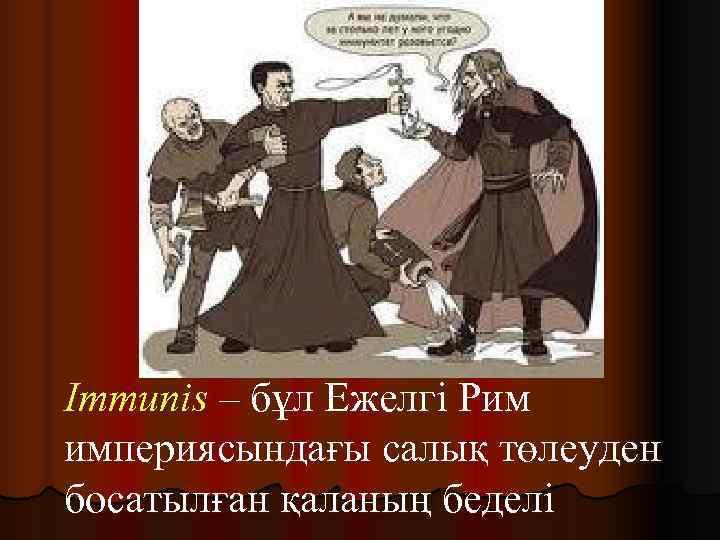 Immunis – бұл Ежелгі Рим империясындағы салық төлеуден босатылған қаланың беделі