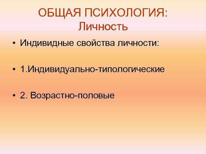 ОБЩАЯ ПСИХОЛОГИЯ:  Личность • Индивидные свойства личности:  • 1. Индивидуально-типологические