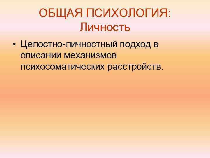 ОБЩАЯ ПСИХОЛОГИЯ:  Личность • Целостно-личностный подход в  описании механизмов  психосоматических