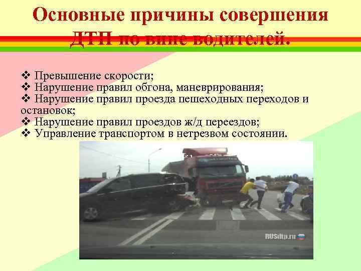 Основные причины совершения ДТП по вине водителей. v Превышение скорости; v Нарушение правил