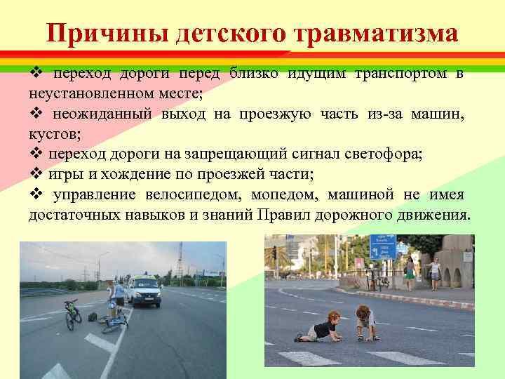 Причины детского травматизма v переход дороги перед близко идущим транспортом в неустановленном месте;