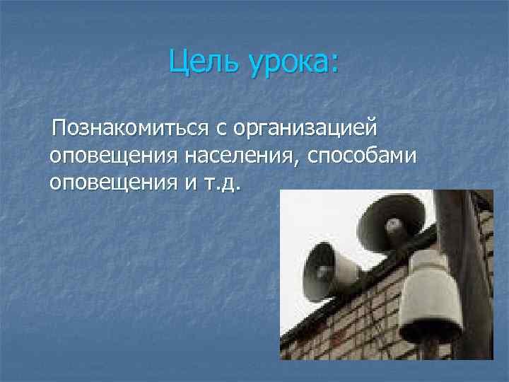 Цель урока:  Познакомиться с организацией оповещения населения, способами оповещения и