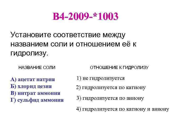 B 4 -2009 -*1003 Установите соответствие между названием соли и отношением