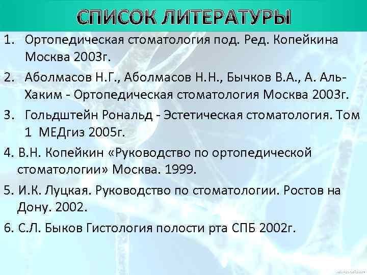 СПИСОК ЛИТЕРАТУРЫ 1. Ортопедическая стоматология под. Ред. Копейкина Москва 2003 г. 2.