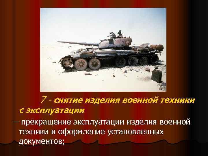 7 - снятие изделия военной техники с эксплуатации — прекращение эксплуатации изделия военной