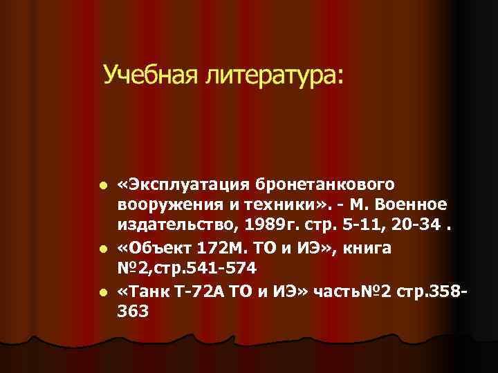 Учебная литература: l «Эксплуатация бронетанкового  вооружения и техники» . - М. Военное
