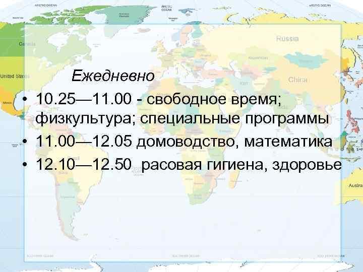 Ежедневно • 10. 25— 11. 00 - свободное время; физкультура; специальные программы