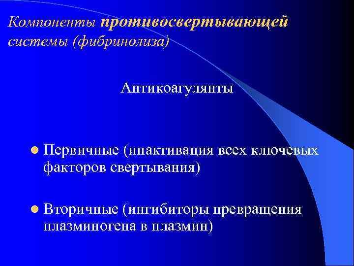 Компоненты противосвертывающей системы (фибринолиза)    Антикоагулянты l Первичные (инактивация всех ключевых факторов