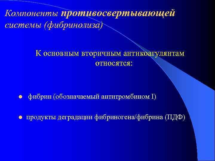 Компоненты противосвертывающей системы (фибринолиза)   К основным вторичным антикоагулянтам