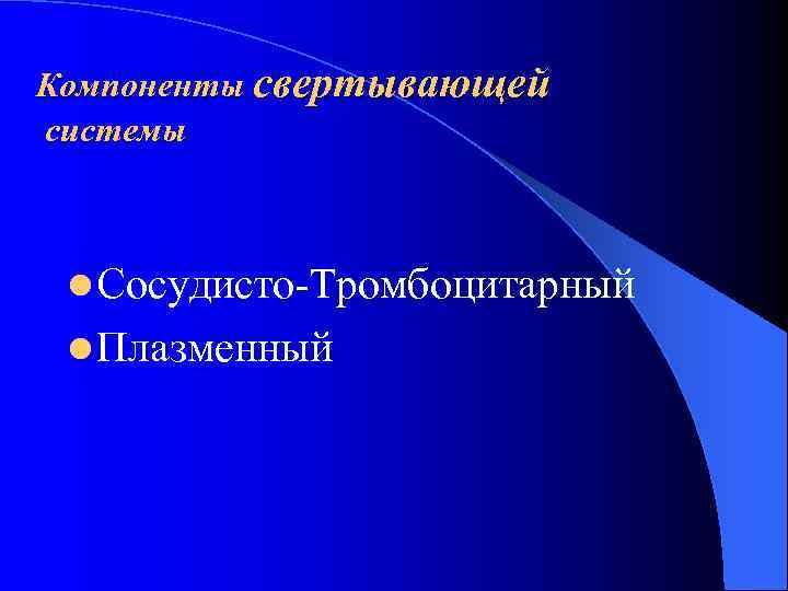 Компоненты свертывающей системы l Сосудисто Тромбоцитарный l Плазменный
