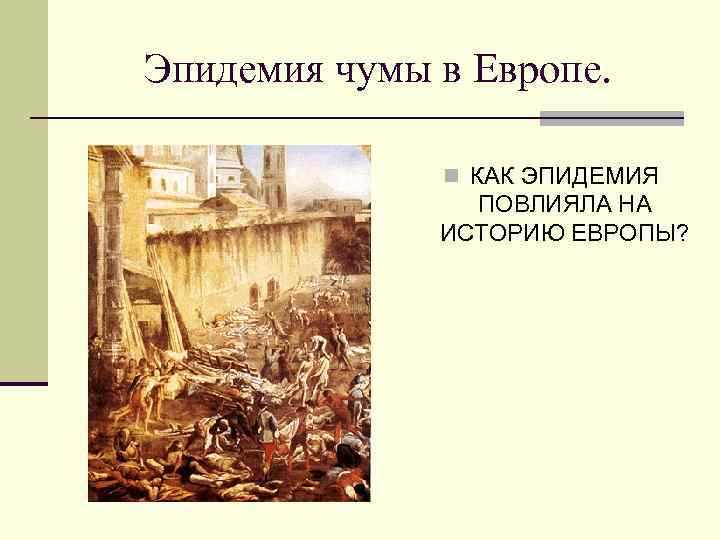 Эпидемия чумы в Европе.   n КАК ЭПИДЕМИЯ   ПОВЛИЯЛА НА