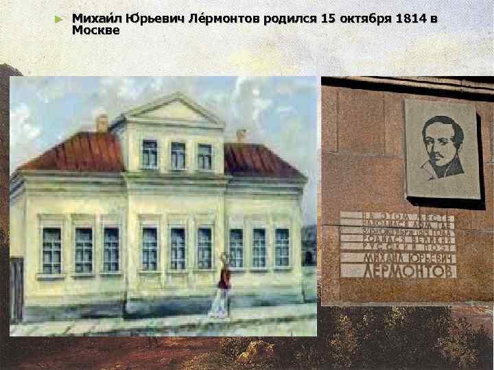 ►  Михаи л Ю рьевич Ле рмонтов родился 15 октября 1814 в Москве