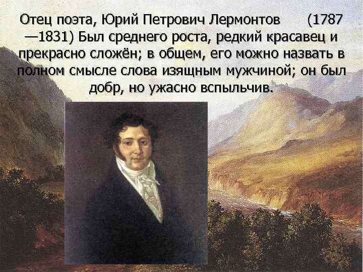 Отец поэта, Юрий Петрович Лермонтов (1787 — 1831) Был среднего роста, редкий красавец и