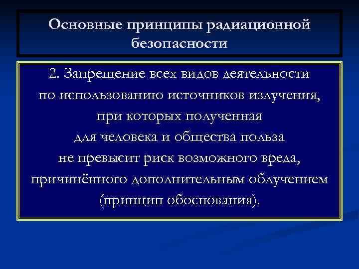 Основные принципы радиационной  безопасности  2. Запрещение всех видов деятельности по использованию