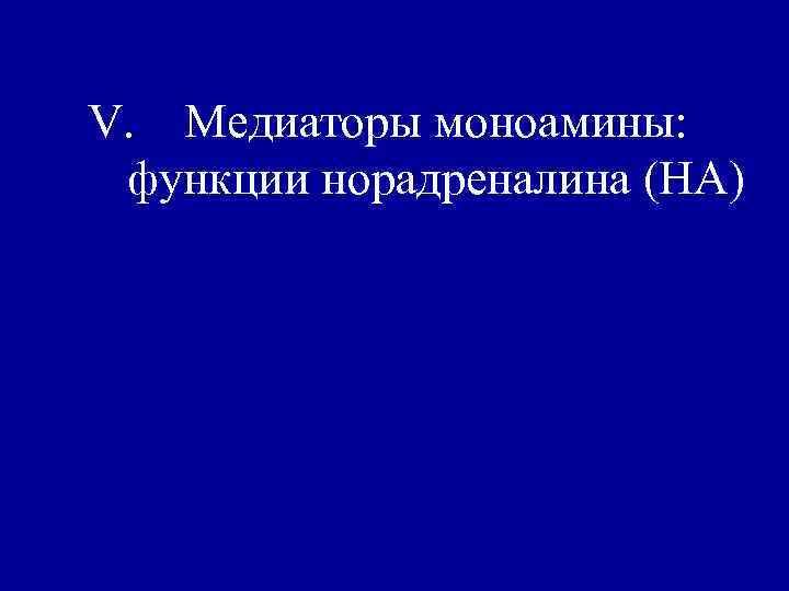 V. Медиаторы моноамины:  функции норадреналина (НА)