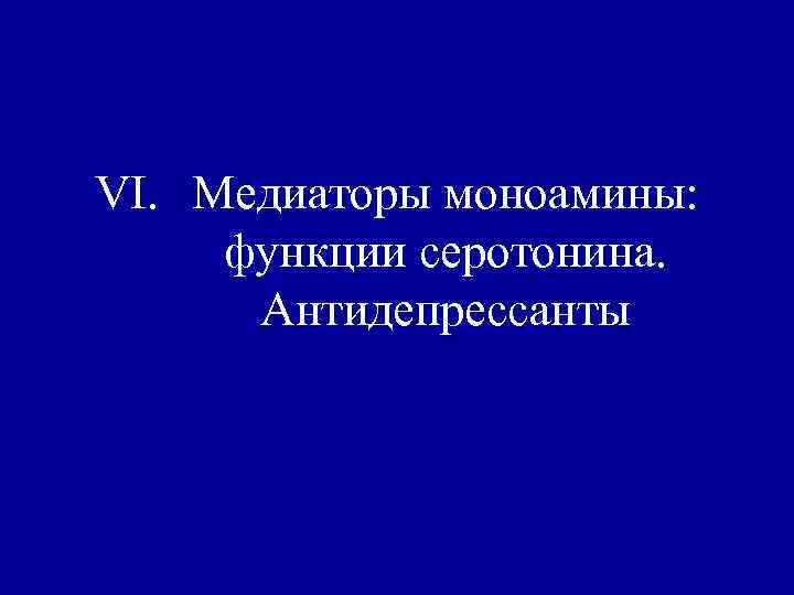VI. Медиаторы моноамины:  функции серотонина.  Антидепрессанты
