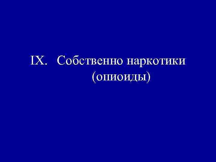 IX. Собственно наркотики   (опиоиды)