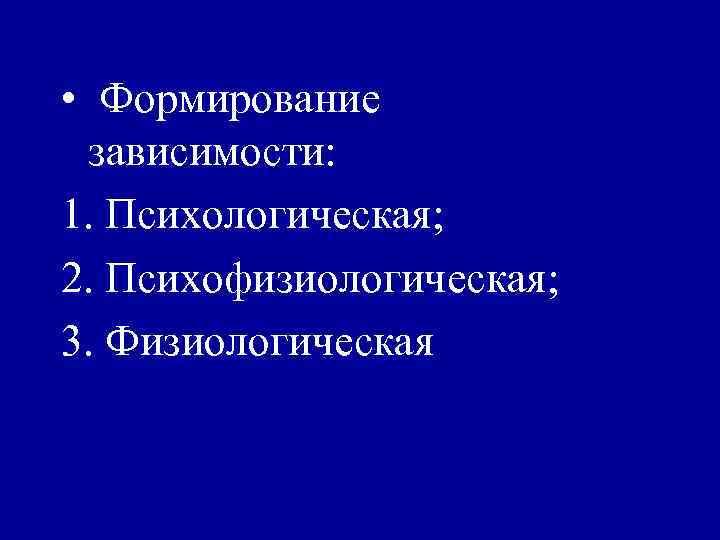 • Формирование  зависимости: 1. Психологическая; 2. Психофизиологическая; 3. Физиологическая