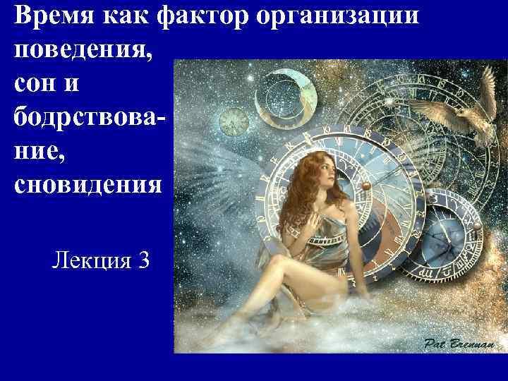 Время как фактор организации поведения, сон и бодрствова- ние, сновидения  Лекция 3