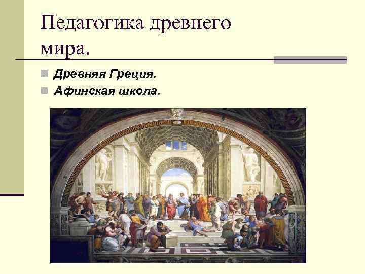 Педагогика древнего мира. n Древняя Греция. n Афинская школа.