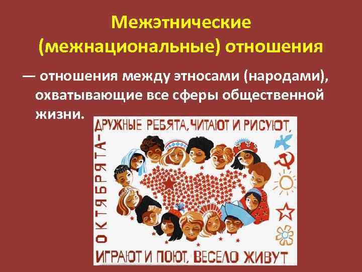 Межэтнические  (межнациональные) отношения — отношения между этносами (народами),  охватывающие