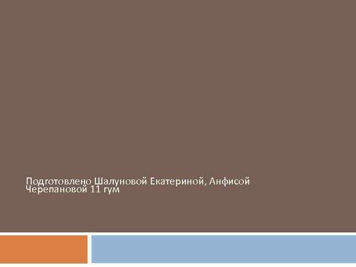 Подготовлено Шалуновой Екатериной, Анфисой Черепановой 11 гум