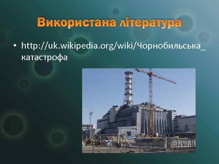 Використана література • http: //uk. wikipedia. org/wiki/Чорнобильська_  катастрофа