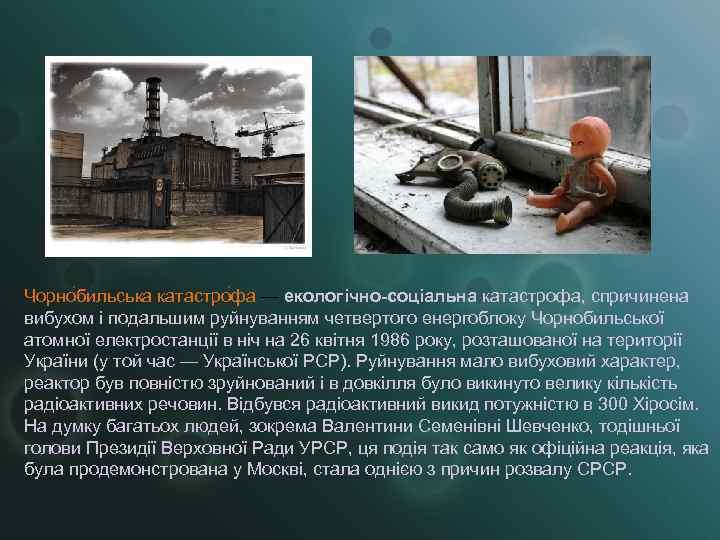 Чорно бильська катастро фа — екологічно-соціальна катастрофа, спричинена вибухом і подальшим руйнуванням четвертого енергоблоку