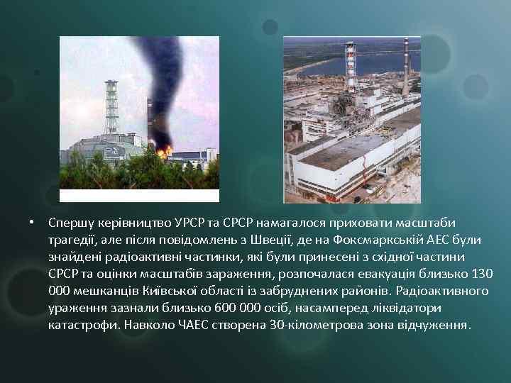 • Спершу керівництво УРСР та СРСР намагалося приховати масштаби  трагедії, але після