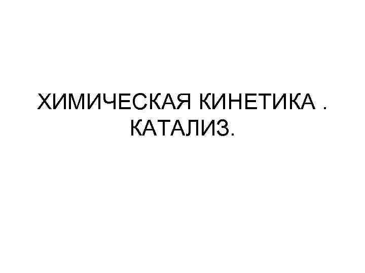 ХИМИЧЕСКАЯ КИНЕТИКА.  КАТАЛИЗ.