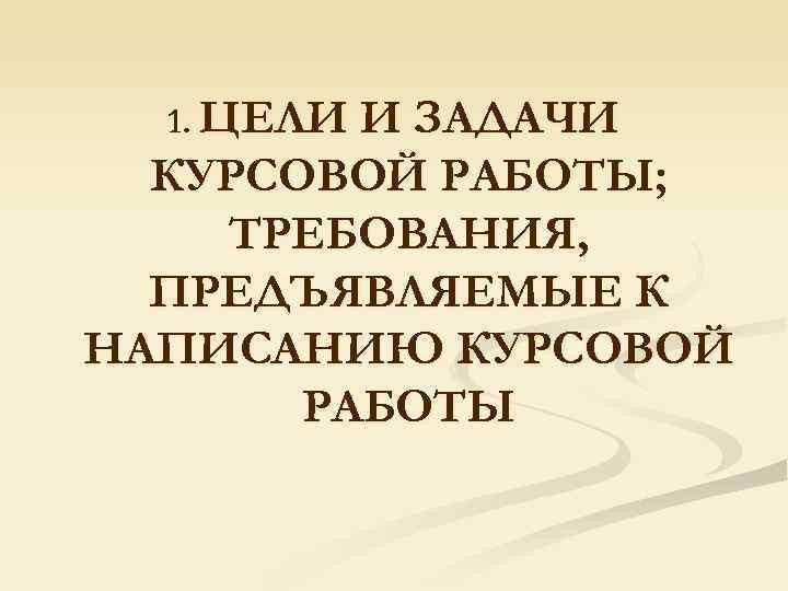 1. ЦЕЛИ И ЗАДАЧИ  КУРСОВОЙ РАБОТЫ; ТРЕБОВАНИЯ,  ПРЕДЪЯВЛЯЕМЫЕ К НАПИСАНИЮ КУРСОВОЙ