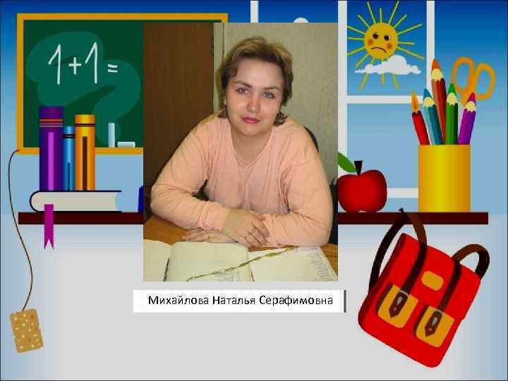 Михайлова Наталья Серафимовна