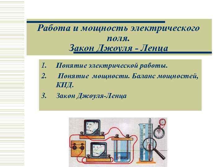 Работа и мощность электрического   поля.  Закон Джоуля - Ленца 1.