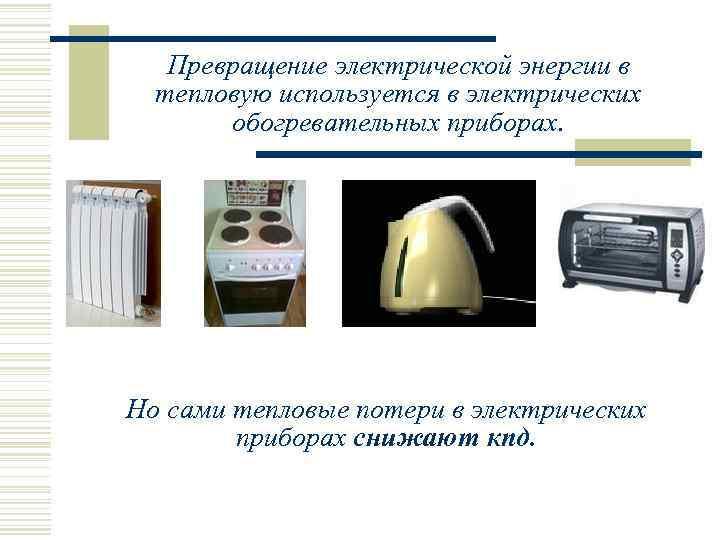 Превращение электрической энергии в  тепловую используется в электрических  обогревательных приборах.
