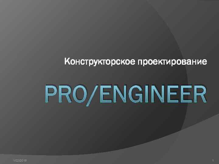 Конструкторское проектирование    PRO/ENGINEER 1/22/2018