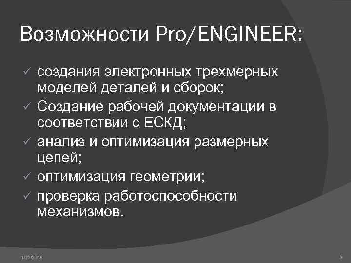 Возможности Pro/ENGINEER: ü создания электронных трехмерных  моделей деталей и сборок; ü Создание рабочей