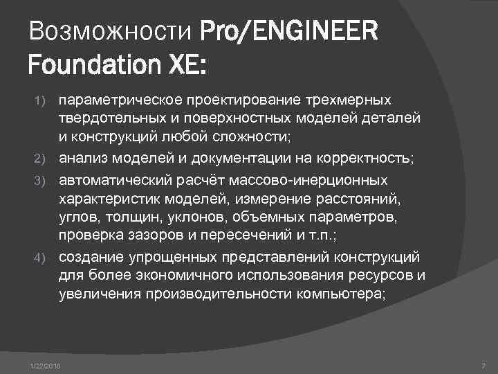 Возможности Pro/ENGINEER Foundation XE:  1) параметрическое проектирование трехмерных твердотельных и поверхностных моделей деталей