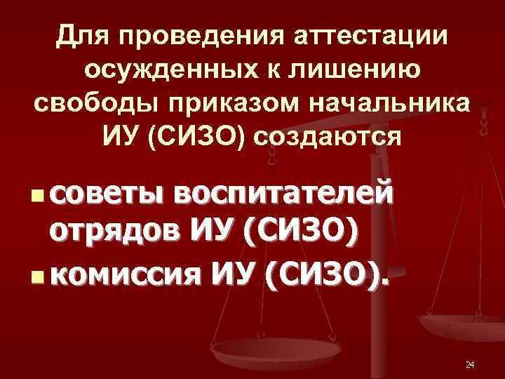 Для проведения аттестации  осужденных к лишению свободы приказом начальника ИУ (СИЗО) создаются