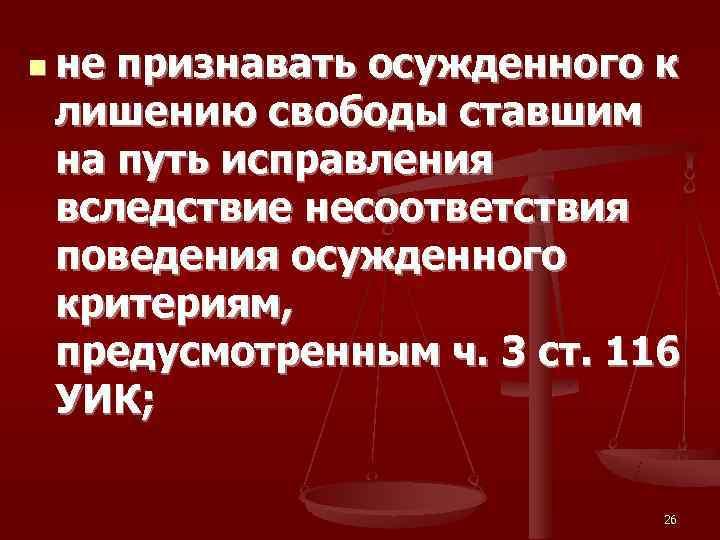 n не признавать осужденного к  лишению свободы ставшим  на путь исправления