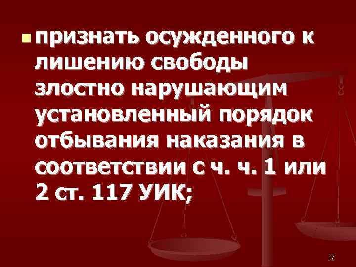 n признать осужденного к  лишению свободы  злостно нарушающим  установленный порядок