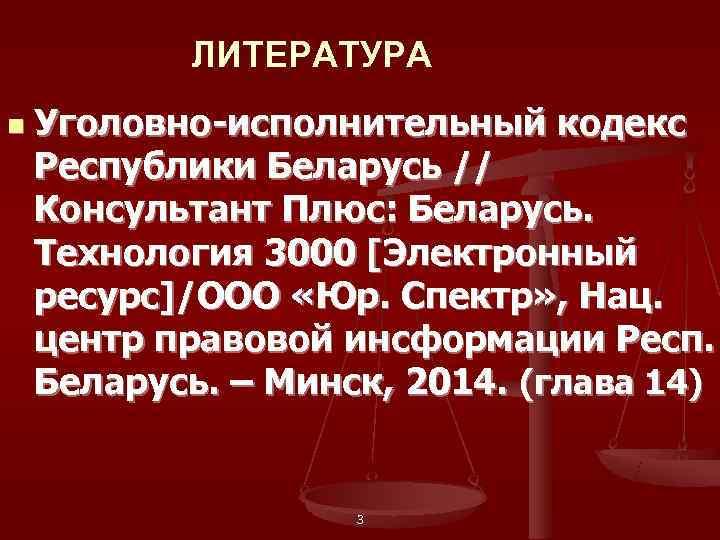 ЛИТЕРАТУРА n  Уголовно-исполнительный кодекс Республики Беларусь // Консультант Плюс: Беларусь.