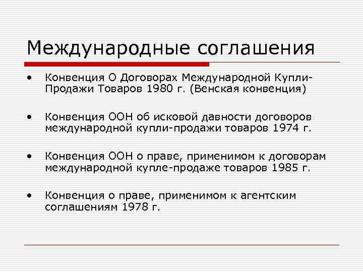 Международные соглашения •  Конвенция О Договорах Международной Купли- Продажи Товаров 1980 г. (Венская