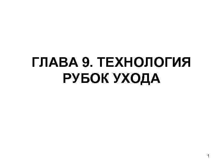 ГЛАВА 9. ТЕХНОЛОГИЯ  РУБОК УХОДА      1