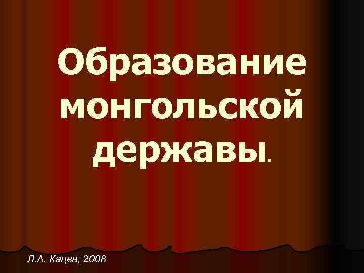 Образование  монгольской  державы  . Л. А. Кацва, 2008