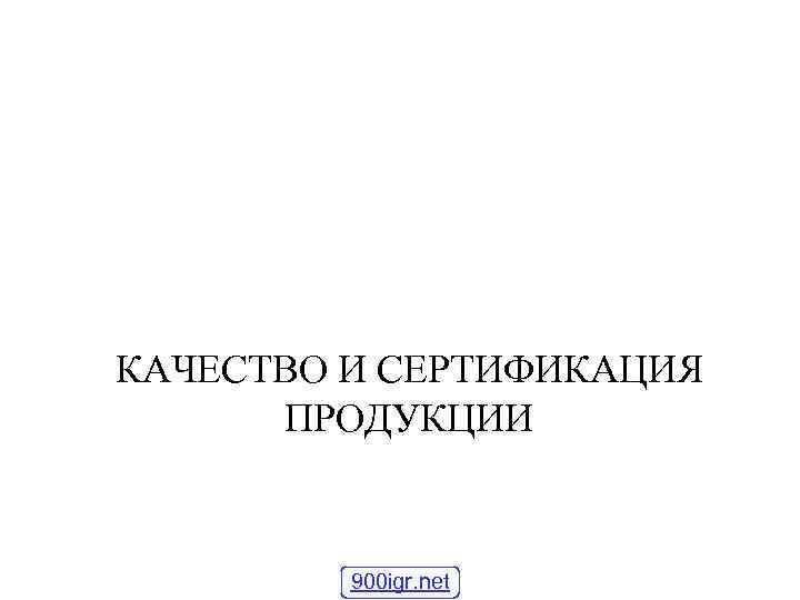 КАЧЕСТВО И СЕРТИФИКАЦИЯ  ПРОДУКЦИИ  900 igr. net