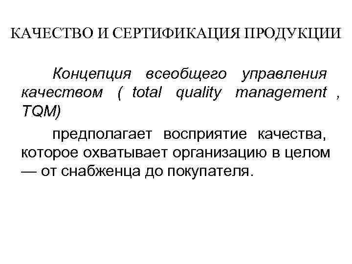 КАЧЕСТВО И СЕРТИФИКАЦИЯ ПРОДУКЦИИ  Концепция всеобщего управления качеством ( total quality management ,