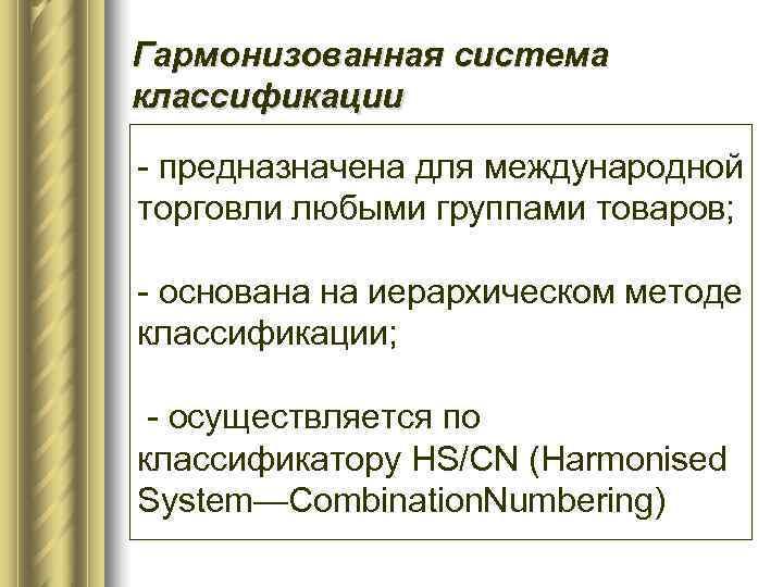 Гармонизованная система классификации - предназначена для международной торговли любыми группами товаров;  - основана